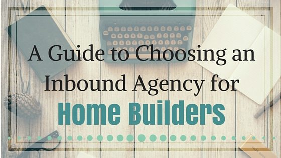 A Guide to Choosing an Inbound Agency for Home Builders