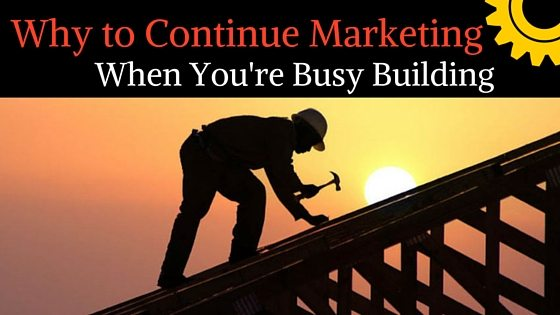 Why to Continue Marketing When You're Busy Building