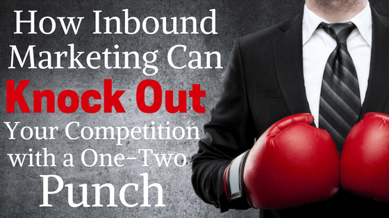 How Inbound Marketing Can Knock Out Your Competition with a One-Two Punch